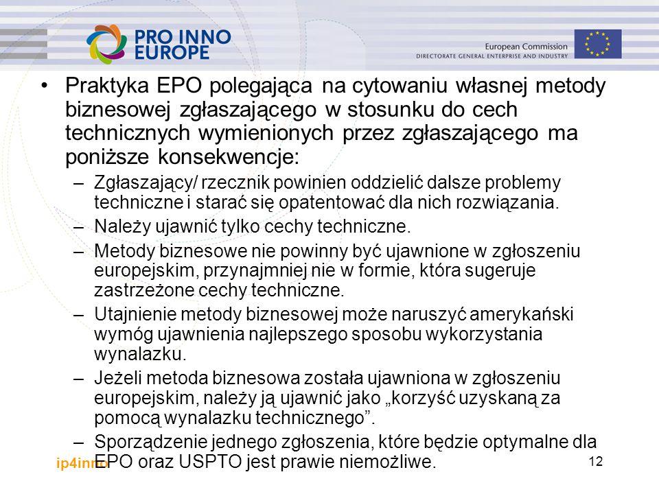 ip4inno 12 Praktyka EPO polegająca na cytowaniu własnej metody biznesowej zgłaszającego w stosunku do cech technicznych wymienionych przez zgłaszającego ma poniższe konsekwencje: –Zgłaszający/ rzecznik powinien oddzielić dalsze problemy techniczne i starać się opatentować dla nich rozwiązania.