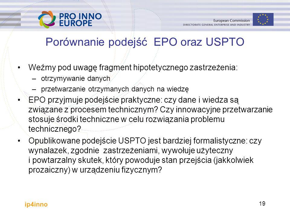 ip4inno 19 Porównanie podejść EPO oraz USPTO Weźmy pod uwagę fragment hipotetycznego zastrzeżenia: –otrzymywanie danych –przetwarzanie otrzymanych danych na wiedzę EPO przyjmuje podejście praktyczne: czy dane i wiedza są związane z procesem technicznym.