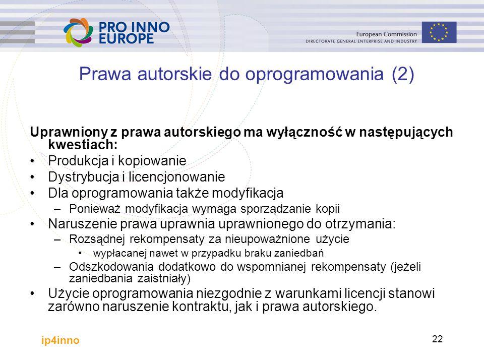 ip4inno 22 Prawa autorskie do oprogramowania (2) Uprawniony z prawa autorskiego ma wyłączność w następujących kwestiach: Produkcja i kopiowanie Dystrybucja i licencjonowanie Dla oprogramowania także modyfikacja –Ponieważ modyfikacja wymaga sporządzanie kopii Naruszenie prawa uprawnia uprawnionego do otrzymania: –Rozsądnej rekompensaty za nieupoważnione użycie wypłacanej nawet w przypadku braku zaniedbań –Odszkodowania dodatkowo do wspomnianej rekompensaty (jeżeli zaniedbania zaistniały) Użycie oprogramowania niezgodnie z warunkami licencji stanowi zarówno naruszenie kontraktu, jak i prawa autorskiego.