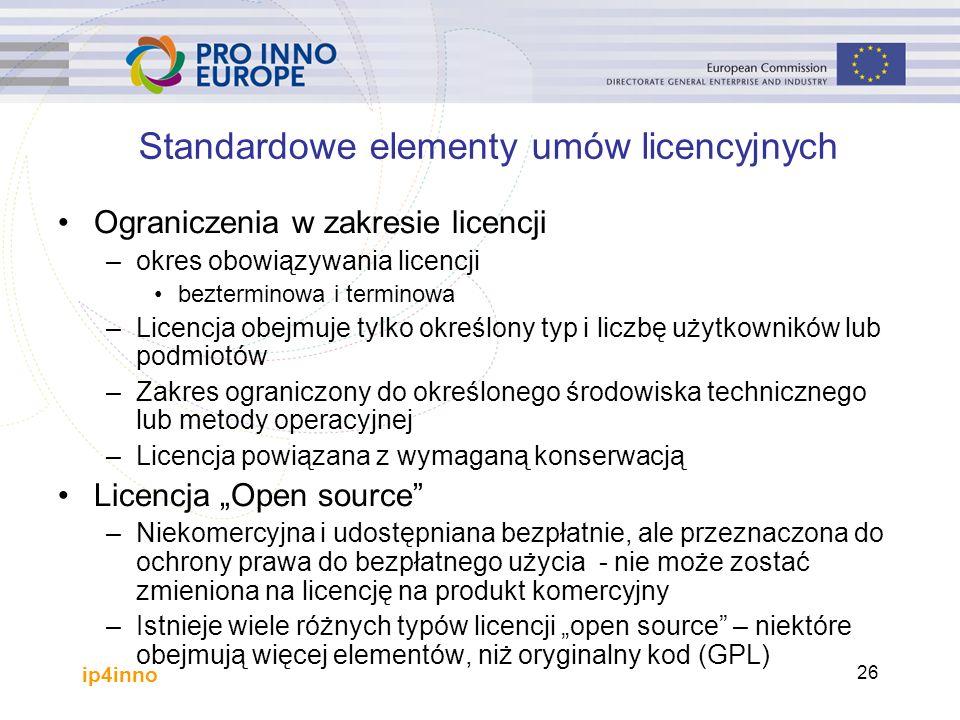 """ip4inno 26 Standardowe elementy umów licencyjnych Ograniczenia w zakresie licencji –okres obowiązywania licencji bezterminowa i terminowa –Licencja obejmuje tylko określony typ i liczbę użytkowników lub podmiotów –Zakres ograniczony do określonego środowiska technicznego lub metody operacyjnej –Licencja powiązana z wymaganą konserwacją Licencja """"Open source –Niekomercyjna i udostępniana bezpłatnie, ale przeznaczona do ochrony prawa do bezpłatnego użycia - nie może zostać zmieniona na licencję na produkt komercyjny –Istnieje wiele różnych typów licencji """"open source – niektóre obejmują więcej elementów, niż oryginalny kod (GPL)"""