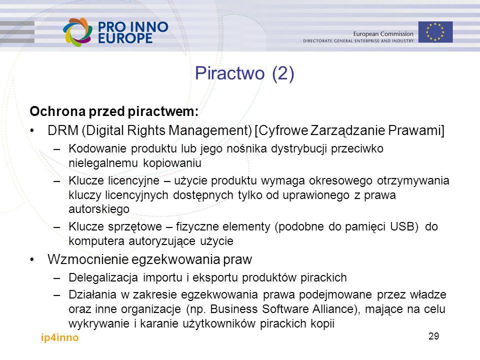 ip4inno 29 Piractwo (2) Ochrona przed piractwem: DRM (Digital Rights Management) [Cyfrowe Zarządzanie Prawami] –Kodowanie produktu lub jego nośnika dystrybucji przeciwko nielegalnemu kopiowaniu –Klucze licencyjne – użycie produktu wymaga okresowego otrzymywania kluczy licencyjnych dostępnych tylko od uprawionego z prawa autorskiego –Klucze sprzętowe – fizyczne elementy (podobne do pamięci USB) do komputera autoryzujące użycie Wzmocnienie egzekwowania praw –Delegalizacja importu i eksportu produktów pirackich –Działania w zakresie egzekwowania prawa podejmowane przez władze oraz inne organizacje (np.