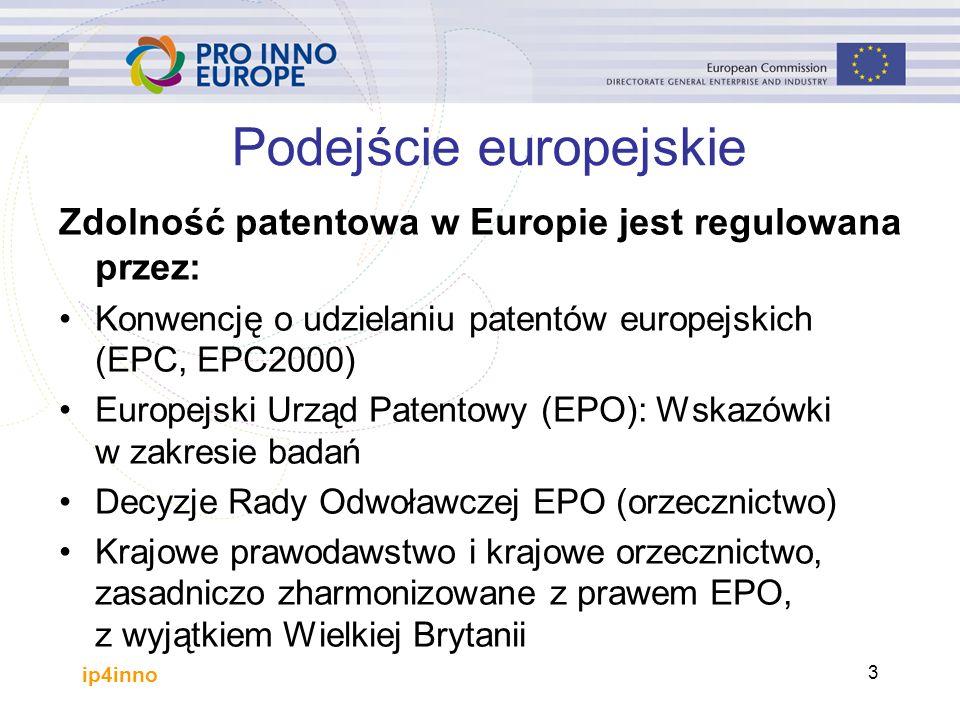 ip4inno 3 Podejście europejskie Zdolność patentowa w Europie jest regulowana przez: Konwencję o udzielaniu patentów europejskich (EPC, EPC2000) Europejski Urząd Patentowy (EPO): Wskazówki w zakresie badań Decyzje Rady Odwoławczej EPO (orzecznictwo) Krajowe prawodawstwo i krajowe orzecznictwo, zasadniczo zharmonizowane z prawem EPO, z wyjątkiem Wielkiej Brytanii