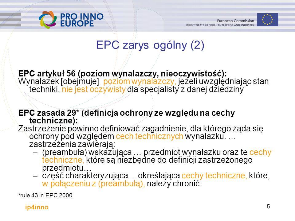 ip4inno 5 EPC artykuł 56 (poziom wynalazczy, nieoczywistość): Wynalazek [obejmuje] poziom wynalazczy, jeżeli uwzględniając stan techniki, nie jest oczywisty dla specjalisty z danej dziedziny EPC zasada 29* (definicja ochrony ze względu na cechy techniczne): Zastrzeżenie powinno definiować zagadnienie, dla którego żąda się ochrony pod względem cech technicznych wynalazku.