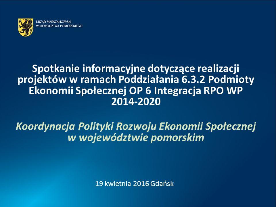 Spotkanie informacyjne dotyczące realizacji projektów w ramach Poddziałania 6.3.2 Podmioty Ekonomii Społecznej OP 6 Integracja RPO WP 2014-2020 Koordynacja Polityki Rozwoju Ekonomii Społecznej w województwie pomorskim 19 kwietnia 2016 Gdańsk