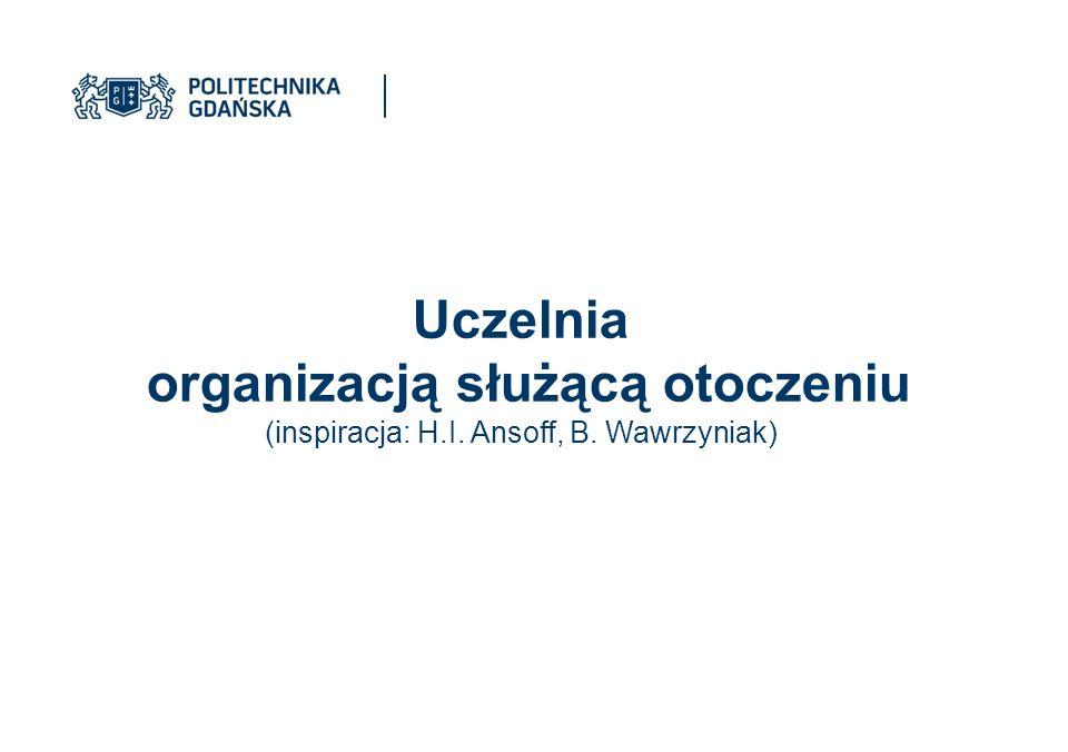 Uczelnia organizacją służącą otoczeniu (inspiracja: H.I. Ansoff, B. Wawrzyniak)