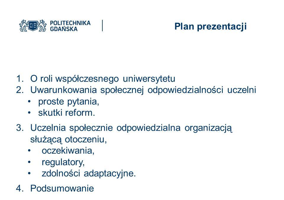 Plan prezentacji 1.O roli współczesnego uniwersytetu 2.Uwarunkowania społecznej odpowiedzialności uczelni proste pytania, skutki reform.