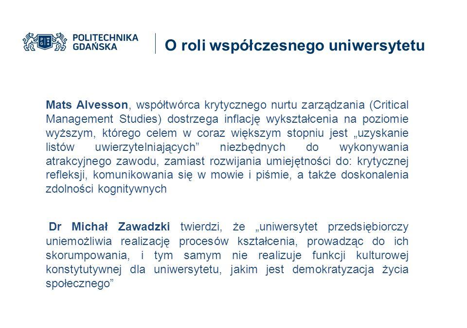 """O roli współczesnego uniwersytetu Mats Alvesson, współtwórca krytycznego nurtu zarządzania (Critical Management Studies) dostrzega inflację wykształcenia na poziomie wyższym, którego celem w coraz większym stopniu jest """"uzyskanie listów uwierzytelniających niezbędnych do wykonywania atrakcyjnego zawodu, zamiast rozwijania umiejętności do: krytycznej refleksji, komunikowania się w mowie i piśmie, a także doskonalenia zdolności kognitywnych Dr Michał Zawadzki twierdzi, że """"uniwersytet przedsiębiorczy uniemożliwia realizację procesów kształcenia, prowadząc do ich skorumpowania, i tym samym nie realizuje funkcji kulturowej konstytutywnej dla uniwersytetu, jakim jest demokratyzacja życia społecznego"""