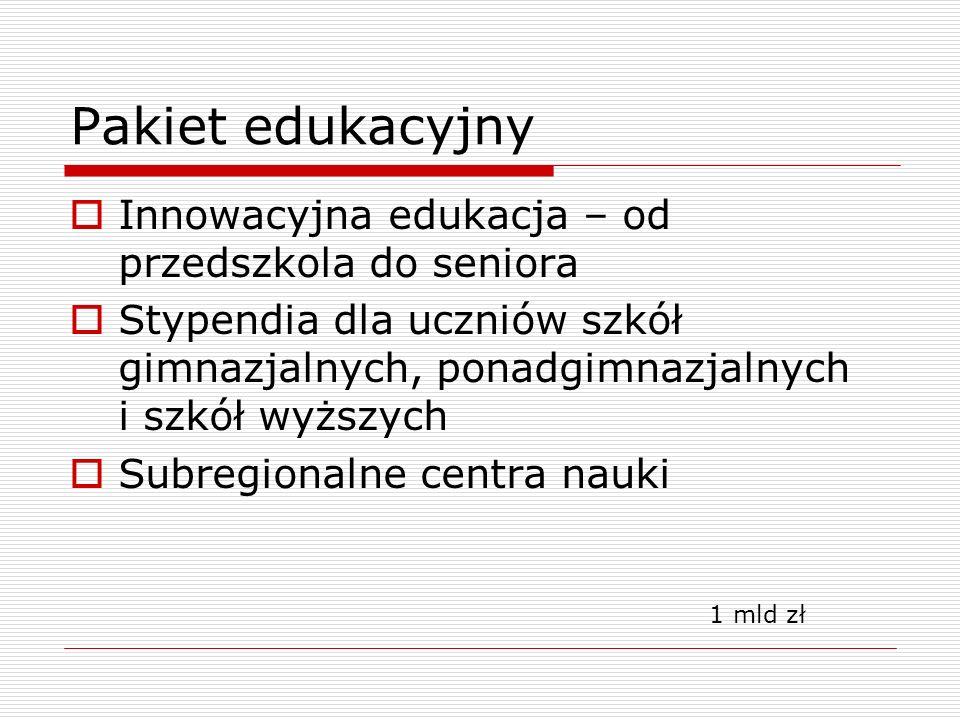 Pakiet edukacyjny  Innowacyjna edukacja – od przedszkola do seniora  Stypendia dla uczniów szkół gimnazjalnych, ponadgimnazjalnych i szkół wyższych  Subregionalne centra nauki 1 mld zł