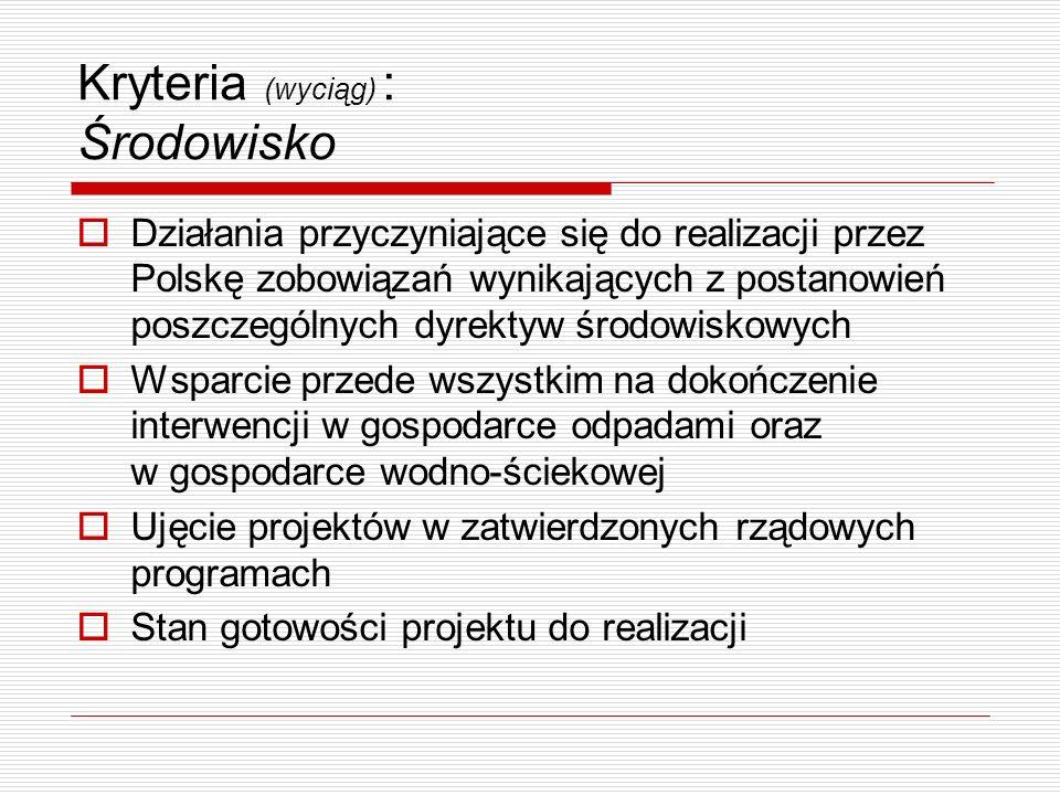 Kryteria (wyciąg) : Środowisko  Działania przyczyniające się do realizacji przez Polskę zobowiązań wynikających z postanowień poszczególnych dyrektyw środowiskowych  Wsparcie przede wszystkim na dokończenie interwencji w gospodarce odpadami oraz w gospodarce wodno-ściekowej  Ujęcie projektów w zatwierdzonych rządowych programach  Stan gotowości projektu do realizacji
