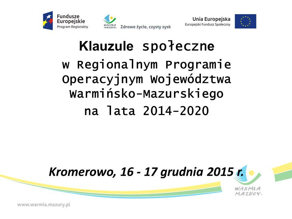 Klauzule społeczn e w Regionalnym Programie Operacyjnym Województwa Warmińsko-Mazurskiego na lata 2014-2020 Kromerowo, 16 - 17 grudnia 2015 r.