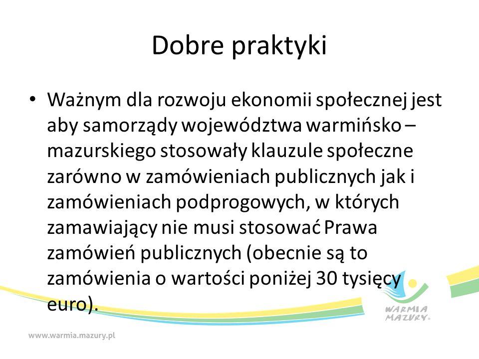 Dobre praktyki Ważnym dla rozwoju ekonomii społecznej jest aby samorządy województwa warmińsko – mazurskiego stosowały klauzule społeczne zarówno w zamówieniach publicznych jak i zamówieniach podprogowych, w których zamawiający nie musi stosować Prawa zamówień publicznych (obecnie są to zamówienia o wartości poniżej 30 tysięcy euro).