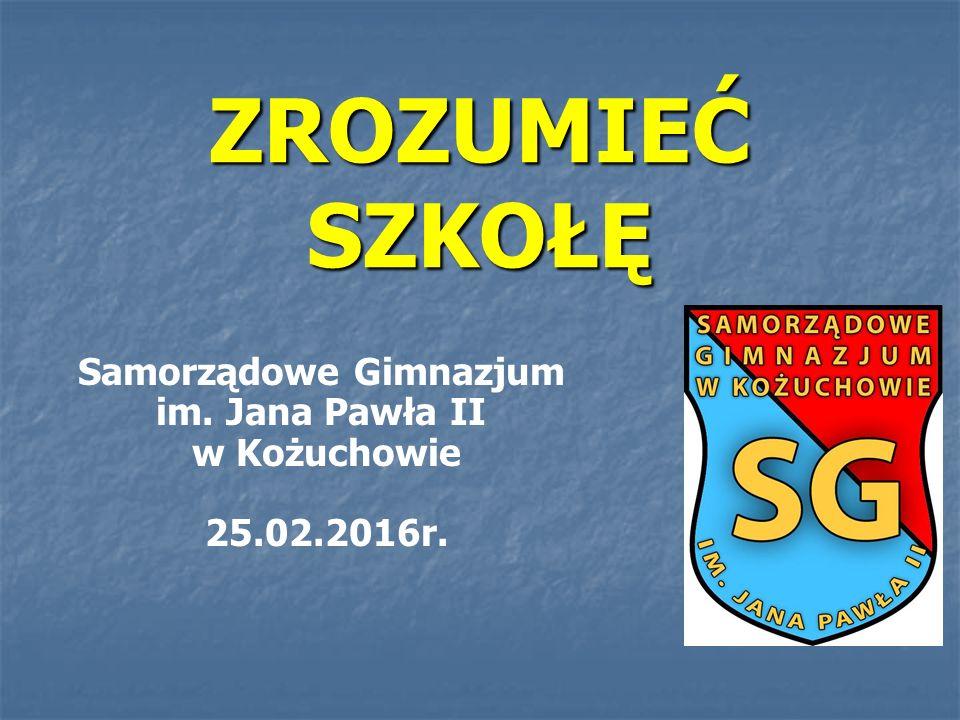 ZROZUMIEĆ SZKOŁĘ Samorządowe Gimnazjum im. Jana Pawła II w Kożuchowie 25.02.2016r.