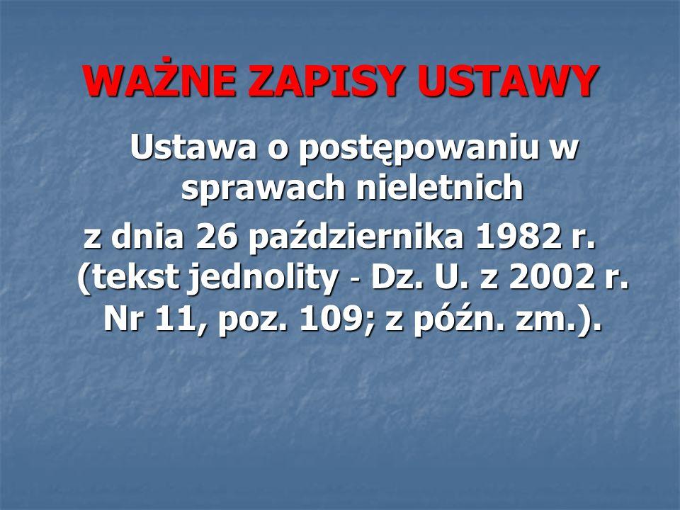 WAŻNE ZAPISY USTAWY Ustawa o postępowaniu w sprawach nieletnich Ustawa o postępowaniu w sprawach nieletnich z dnia 26 października 1982 r.