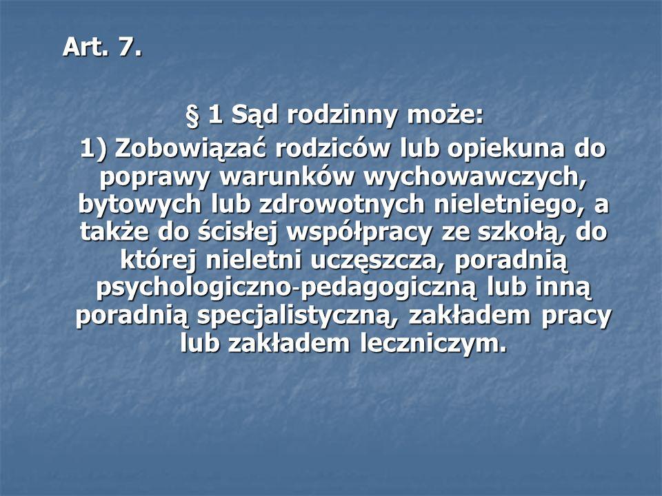 Art. 7. Art. 7. § 1 Sąd rodzinny może: § 1 Sąd rodzinny może: 1) Zobowiązać rodziców lub opiekuna do poprawy warunków wychowawczych, bytowych lub zdro
