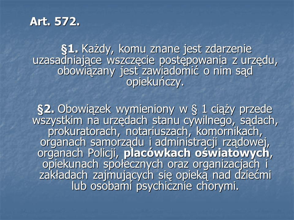 Art. 572. Art. 572. §1. Każdy, komu znane jest zdarzenie uzasadniające wszczęcie postępowania z urzędu, obowiązany jest zawiadomić o nim sąd opiekuńcz