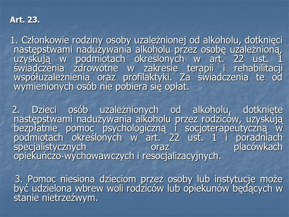 Art. 23. Art. 23. 1. Członkowie rodziny osoby uzależnionej od alkoholu, dotknięci następstwami nadużywania alkoholu przez osobę uzależnioną, uzyskują