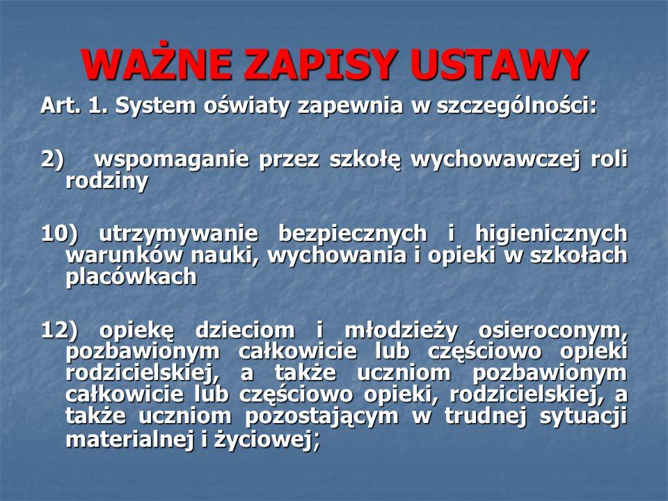 WAŻNE ZAPISY USTAWY Art. 1. System oświaty zapewnia w szczególności: 2) wspomaganie przez szkołę wychowawczej roli rodziny 10) utrzymywanie bezpieczny
