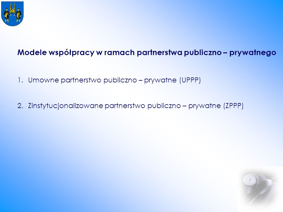 Modele współpracy w ramach partnerstwa publiczno – prywatnego 1.Umowne partnerstwo publiczno – prywatne (UPPP) 2.Zinstytucjonalizowane partnerstwo publiczno – prywatne (ZPPP)