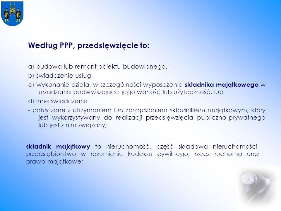 Według PPP, przedsięwzięcie to: a) budowa lub remont obiektu budowlanego, b) świadczenie usług, c) wykonanie dzieła, w szczególności wyposażenie składnika majątkowego w urządzenia podwyższające jego wartość lub użyteczność, lub d) inne świadczenie - połączone z utrzymaniem lub zarządzaniem składnikiem majątkowym, który jest wykorzystywany do realizacji przedsięwzięcia publiczno-prywatnego lub jest z nim związany; składnik majątkowy to nieruchomość, część składowa nieruchomości, przedsiębiorstwo w rozumieniu kodeksu cywilnego, rzecz ruchoma oraz prawo majątkowe;