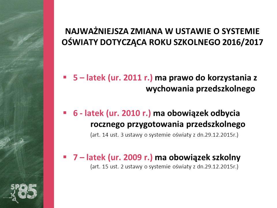 NAJWAŻNIEJSZA ZMIANA W USTAWIE O SYSTEMIE OŚWIATY DOTYCZĄCA ROKU SZKOLNEGO 2016/2017  5 – latek (ur. 2011 r.) ma prawo do korzystania z wychowania pr