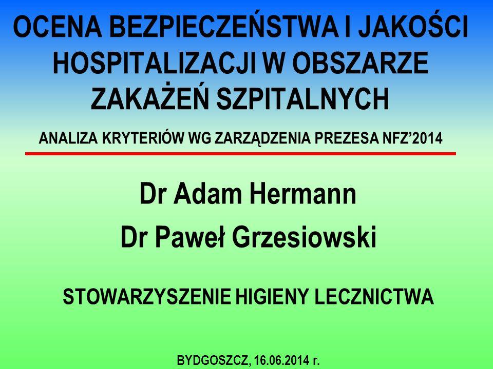 OCENA BEZPIECZEŃSTWA I JAKOŚCI HOSPITALIZACJI W OBSZARZE ZAKAŻEŃ SZPITALNYCH ANALIZA KRYTERIÓW WG ZARZĄDZENIA PREZESA NFZ'2014 Dr Adam Hermann Dr Paweł Grzesiowski STOWARZYSZENIE HIGIENY LECZNICTWA BYDGOSZCZ, 16.06.2014 r.