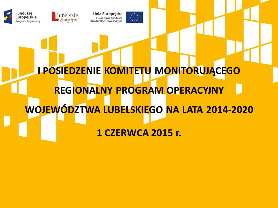 I POSIEDZENIE KOMITETU MONITORUJĄCEGO REGIONALNY PROGRAM OPERACYJNY WOJEWÓDZTWA LUBELSKIEGO NA LATA 2014-2020 1 CZERWCA 2015 r.