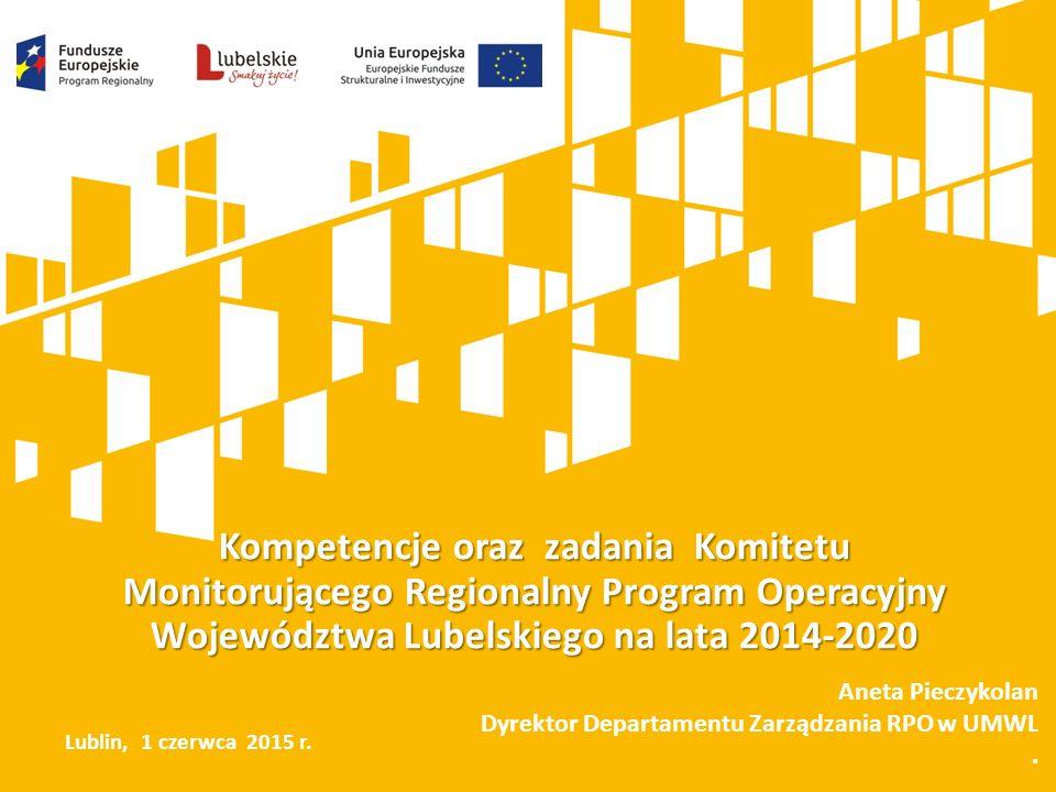 Kompetencje oraz zadania Komitetu Monitorującego Regionalny Program Operacyjny Województwa Lubelskiego na lata 2014-2020 Aneta Pieczykolan Dyrektor Departamentu Zarządzania RPO w UMWL.