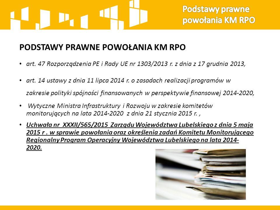 PODSTAWY PRAWNE POWOŁANIA KM RPO art. 47 Rozporządzenia PE i Rady UE nr 1303/2013 r. z dnia z 17 grudnia 2013, art. 14 ustawy z dnia 11 lipca 2014 r.