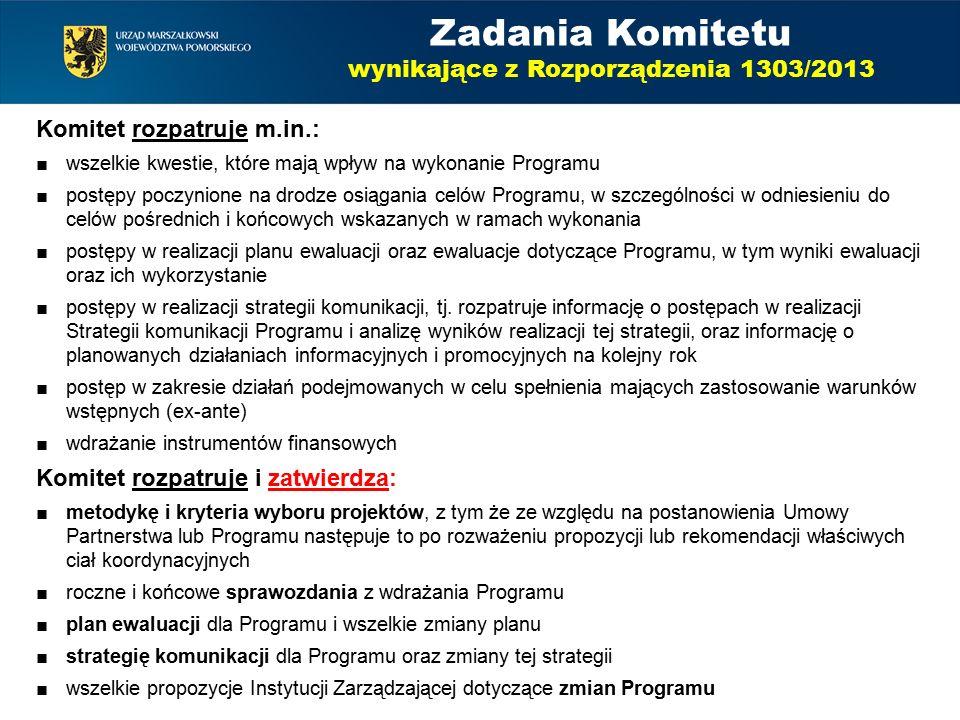 Zadania Komitetu wynikające z Rozporządzenia 1303/2013 Komitet rozpatruje m.in.: ■wszelkie kwestie, które mają wpływ na wykonanie Programu ■postępy poczynione na drodze osiągania celów Programu, w szczególności w odniesieniu do celów pośrednich i końcowych wskazanych w ramach wykonania ■postępy w realizacji planu ewaluacji oraz ewaluacje dotyczące Programu, w tym wyniki ewaluacji oraz ich wykorzystanie ■postępy w realizacji strategii komunikacji, tj.