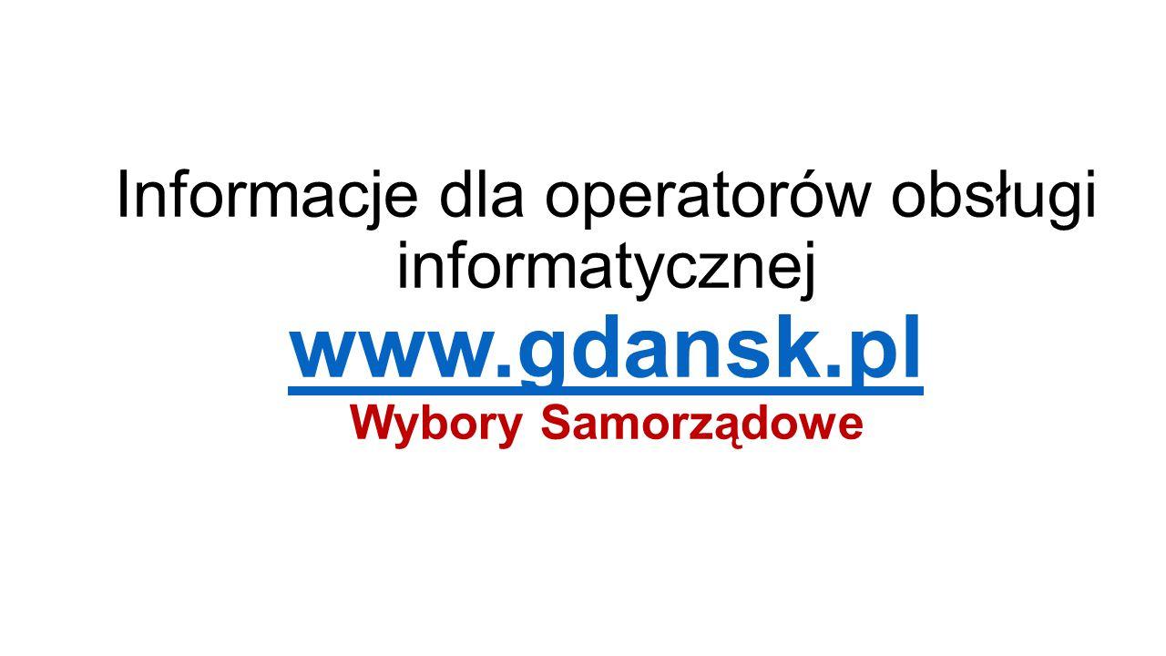 Informacje dla operatorów obsługi informatycznej www.gdansk.pl Wybory Samorządowe www.gdansk.pl