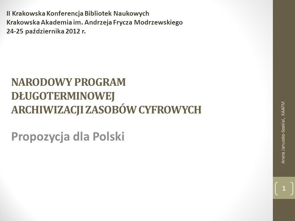 NARODOWY PROGRAM DŁUGOTERMINOWEJ ARCHIWIZACJI ZASOBÓW CYFROWYCH Propozycja dla Polski Aneta Januszko-Szakiel, KAAFM II Krakowska Konferencja Bibliotek Naukowych Krakowska Akademia im.