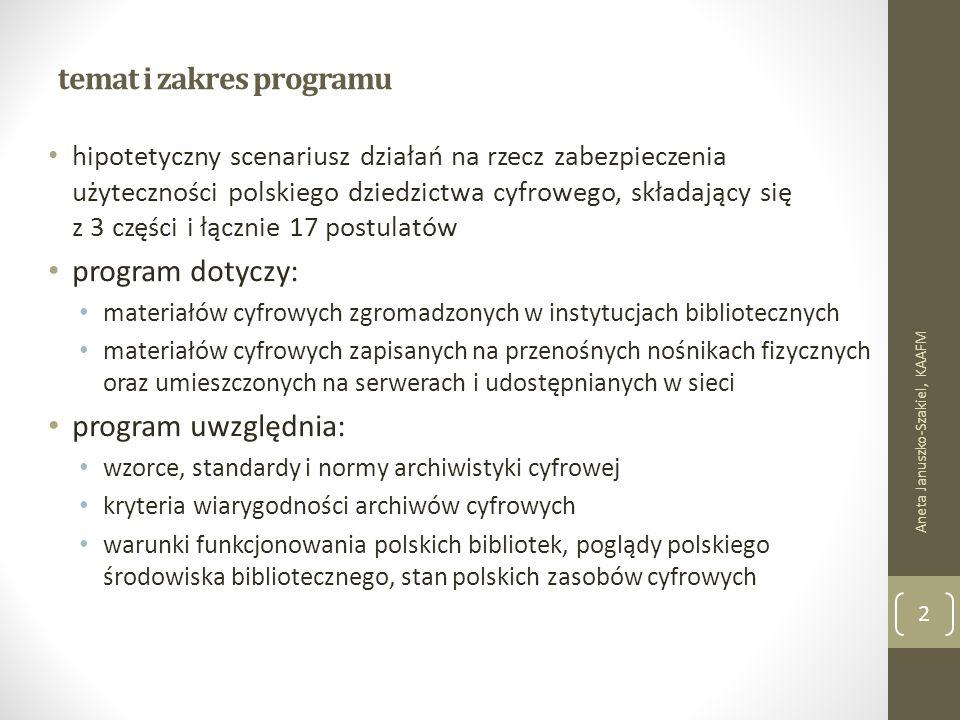temat i zakres programu hipotetyczny scenariusz działań na rzecz zabezpieczenia użyteczności polskiego dziedzictwa cyfrowego, składający się z 3 części i łącznie 17 postulatów program dotyczy: materiałów cyfrowych zgromadzonych w instytucjach bibliotecznych materiałów cyfrowych zapisanych na przenośnych nośnikach fizycznych oraz umieszczonych na serwerach i udostępnianych w sieci program uwzględnia: wzorce, standardy i normy archiwistyki cyfrowej kryteria wiarygodności archiwów cyfrowych warunki funkcjonowania polskich bibliotek, poglądy polskiego środowiska bibliotecznego, stan polskich zasobów cyfrowych Aneta Januszko-Szakiel, KAAFM 2