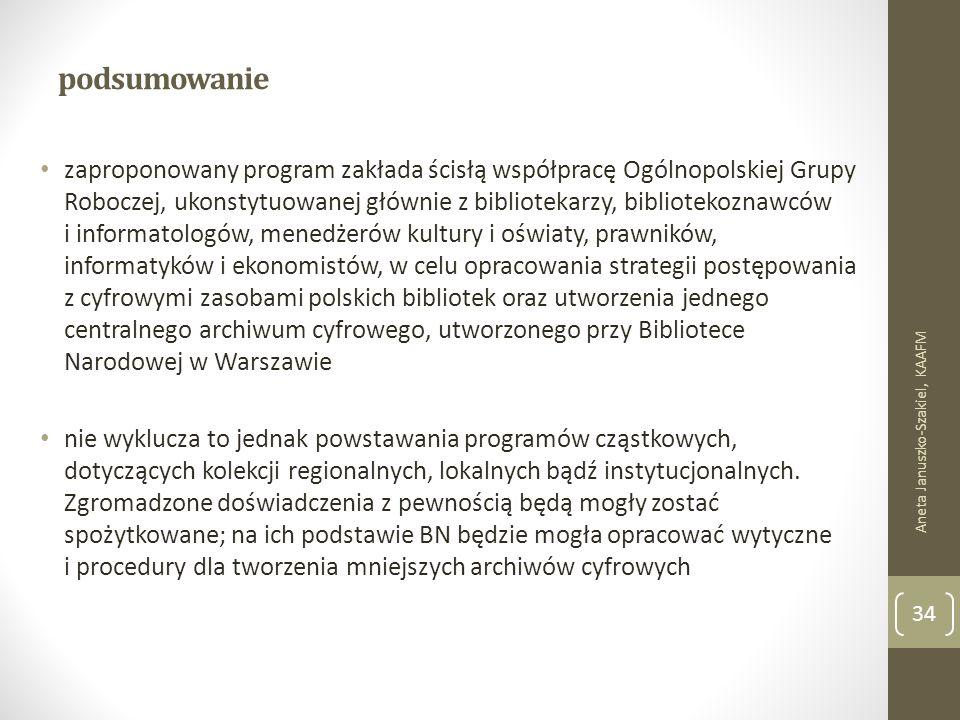 podsumowanie zaproponowany program zakłada ścisłą współpracę Ogólnopolskiej Grupy Roboczej, ukonstytuowanej głównie z bibliotekarzy, bibliotekoznawców i informatologów, menedżerów kultury i oświaty, prawników, informatyków i ekonomistów, w celu opracowania strategii postępowania z cyfrowymi zasobami polskich bibliotek oraz utworzenia jednego centralnego archiwum cyfrowego, utworzonego przy Bibliotece Narodowej w Warszawie nie wyklucza to jednak powstawania programów cząstkowych, dotyczących kolekcji regionalnych, lokalnych bądź instytucjonalnych.