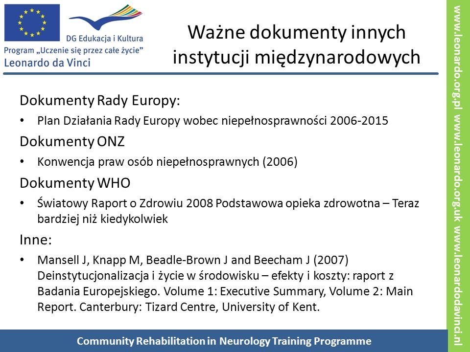 www.leonardo.org.pl www.leonardo.org.uk www.leonardodavinci.nl Ważne dokumenty innych instytucji międzynarodowych Dokumenty Rady Europy: Plan Działania Rady Europy wobec niepełnosprawności 2006-2015 Dokumenty ONZ Konwencja praw osób niepełnosprawnych (2006) Dokumenty WHO Światowy Raport o Zdrowiu 2008 Podstawowa opieka zdrowotna – Teraz bardziej niż kiedykolwiek Inne: Mansell J, Knapp M, Beadle-Brown J and Beecham J (2007) Deinstytucjonalizacja i życie w środowisku – efekty i koszty: raport z Badania Europejskiego.