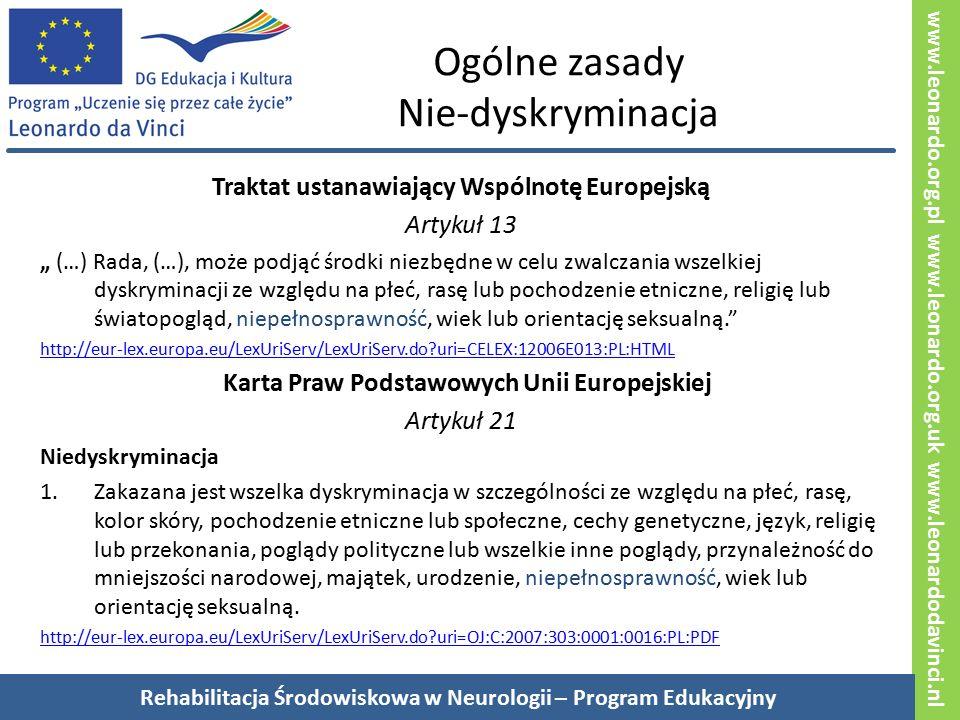 """www.leonardo.org.pl www.leonardo.org.uk www.leonardodavinci.nl Ogólne zasady Nie-dyskryminacja Traktat ustanawiający Wspólnotę Europejską Artykuł 13 """" (…) Rada, (…), może podjąć środki niezbędne w celu zwalczania wszelkiej dyskryminacji ze względu na płeć, rasę lub pochodzenie etniczne, religię lub światopogląd, niepełnosprawność, wiek lub orientację seksualną. http://eur-lex.europa.eu/LexUriServ/LexUriServ.do uri=CELEX:12006E013:PL:HTML Karta Praw Podstawowych Unii Europejskiej Artykuł 21 Niedyskryminacja 1.Zakazana jest wszelka dyskryminacja w szczególności ze względu na płeć, rasę, kolor skóry, pochodzenie etniczne lub społeczne, cechy genetyczne, język, religię lub przekonania, poglądy polityczne lub wszelkie inne poglądy, przynależność do mniejszości narodowej, majątek, urodzenie, niepełnosprawność, wiek lub orientację seksualną."""