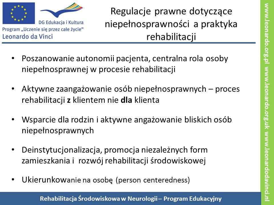 www.leonardo.org.pl www.leonardo.org.uk www.leonardodavinci.nl Regulacje prawne dotyczące niepełnosprawności a praktyka rehabilitacji Poszanowanie autonomii pacjenta, centralna rola osoby niepełnosprawnej w procesie rehabilitacji Aktywne zaangażowanie osób niepełnosprawnych – proces rehabilitacji z klientem nie dla klienta Wsparcie dla rodzin i aktywne angażowanie bliskich osób niepełnosprawnych Deinstytucjonalizacja, promocja niezależnych form zamieszkania i rozwój rehabilitacji środowiskowej Ukierunkow anie na osobę (person centeredness) Rehabilitacja Środowiskowa w Neurologii – Program Edukacyjny