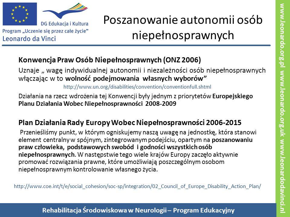 """www.leonardo.org.pl www.leonardo.org.uk www.leonardodavinci.nl Poszanowanie autonomii osób niepełnosprawnych Konwencja Praw Osób Niepełnosprawnych (ONZ 2006) Uznaje """" wagę indywidualnej autonomii i niezależności osób niepełnosprawnych włączając w to wolność podejmowania własnych wyborów http://www.un.org/disabilities/convention/conventionfull.shtml Działania na rzecz wdrożenia tej Konwencji były jednym z priorytetów Europejskiego Planu Działania Wobec Niepełnosprawności 2008-2009 Plan Działania Rady Europy Wobec Niepełnosprawności 2006-2015 Przenieśliśmy punkt, w którym ogniskujemy naszą uwagę na jednostkę, która stanowi element centralny w spójnym, zintegrowanym podejściu, opartym na poszanowaniu praw człowieka, podstawowych swobód i godności wszystkich osób niepełnosprawnych."""
