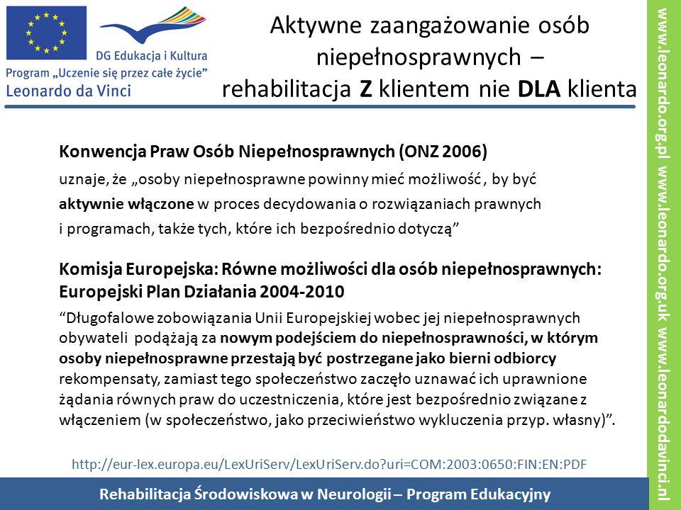 """www.leonardo.org.pl www.leonardo.org.uk www.leonardodavinci.nl Aktywne zaangażowanie osób niepełnosprawnych – rehabilitacja Z klientem nie DLA klienta Konwencja Praw Osób Niepełnosprawnych (ONZ 2006) uznaje, że """"osoby niepełnosprawne powinny mieć możliwość, by być aktywnie włączone w proces decydowania o rozwiązaniach prawnych i programach, także tych, które ich bezpośrednio dotyczą Komisja Europejska: Równe możliwości dla osób niepełnosprawnych: Europejski Plan Działania 2004-2010 Długofalowe zobowiązania Unii Europejskiej wobec jej niepełnosprawnych obywateli podążają za nowym podejściem do niepełnosprawności, w którym osoby niepełnosprawne przestają być postrzegane jako bierni odbiorcy rekompensaty, zamiast tego społeczeństwo zaczęło uznawać ich uprawnione żądania równych praw do uczestniczenia, które jest bezpośrednio związane z włączeniem (w społeczeństwo, jako przeciwieństwo wykluczenia przyp."""