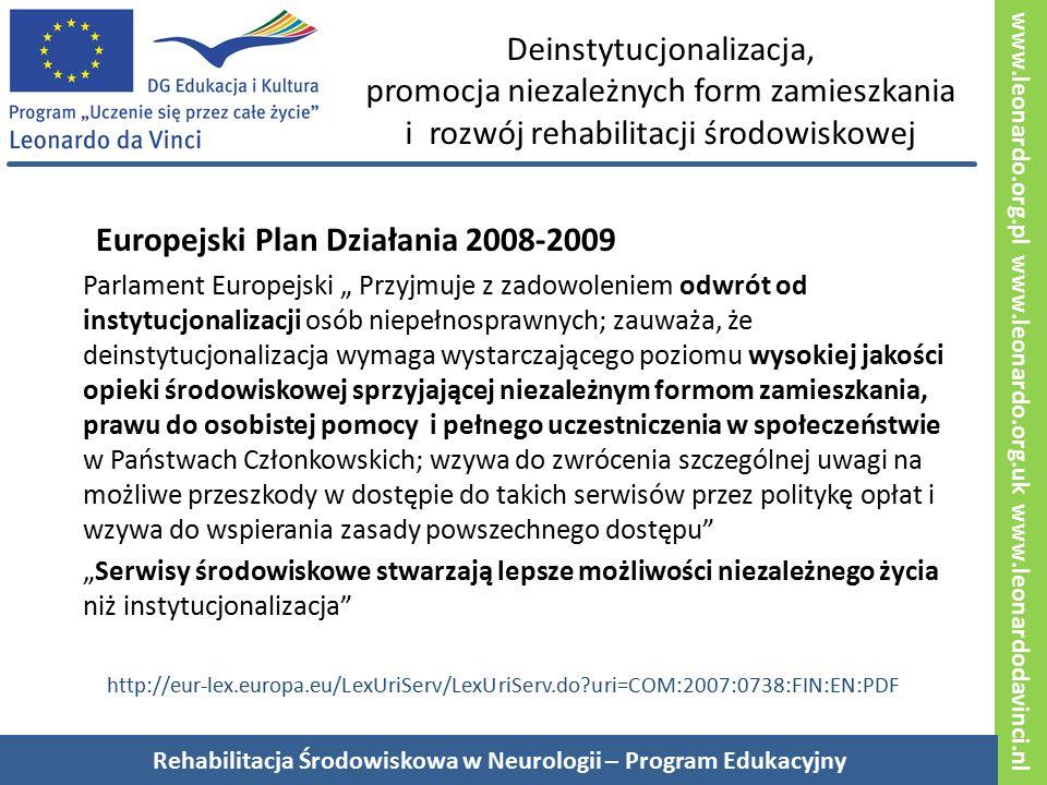 """www.leonardo.org.pl www.leonardo.org.uk www.leonardodavinci.nl Deinstytucjonalizacja, promocja niezależnych form zamieszkania i rozwój rehabilitacji środowiskowej Europejski Plan Działania 2008-2009 Parlament Europejski """" Przyjmuje z zadowoleniem odwrót od instytucjonalizacji osób niepełnosprawnych; zauważa, że deinstytucjonalizacja wymaga wystarczającego poziomu wysokiej jakości opieki środowiskowej sprzyjającej niezależnym formom zamieszkania, prawu do osobistej pomocy i pełnego uczestniczenia w społeczeństwie w Państwach Członkowskich; wzywa do zwrócenia szczególnej uwagi na możliwe przeszkody w dostępie do takich serwisów przez politykę opłat i wzywa do wspierania zasady powszechnego dostępu """"Serwisy środowiskowe stwarzają lepsze możliwości niezależnego życia niż instytucjonalizacja http://eur-lex.europa.eu/LexUriServ/LexUriServ.do?uri=COM:2007:0738:FIN:EN:PDF Rehabilitacja Środowiskowa w Neurologii – Program Edukacyjny"""