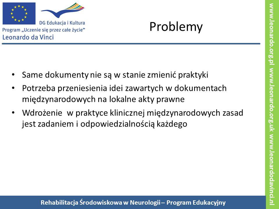 www.leonardo.org.pl www.leonardo.org.uk www.leonardodavinci.nl Problemy Same dokumenty nie są w stanie zmienić praktyki Potrzeba przeniesienia idei zawartych w dokumentach międzynarodowych na lokalne akty prawne Wdrożenie w praktyce klinicznej międzynarodowych zasad jest zadaniem i odpowiedzialnością każdego Rehabilitacja Środowiskowa w Neurologii – Program Edukacyjny
