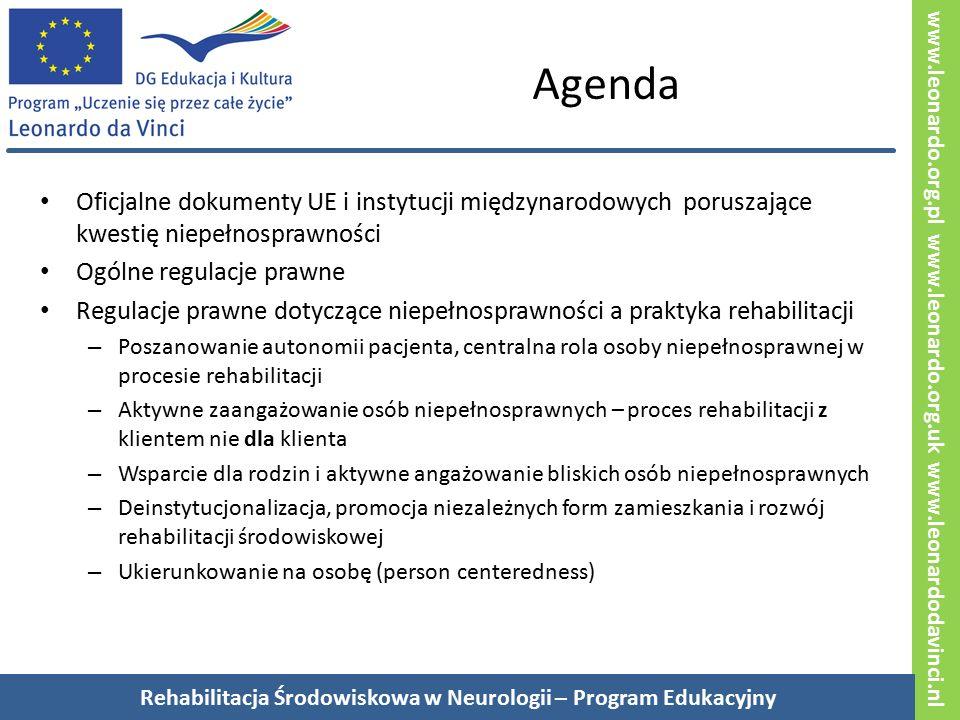 www.leonardo.org.pl www.leonardo.org.uk www.leonardodavinci.nl Agenda Oficjalne dokumenty UE i instytucji międzynarodowych poruszające kwestię niepełnosprawności Ogólne regulacje prawne Regulacje prawne dotyczące niepełnosprawności a praktyka rehabilitacji – Poszanowanie autonomii pacjenta, centralna rola osoby niepełnosprawnej w procesie rehabilitacji – Aktywne zaangażowanie osób niepełnosprawnych – proces rehabilitacji z klientem nie dla klienta – Wsparcie dla rodzin i aktywne angażowanie bliskich osób niepełnosprawnych – Deinstytucjonalizacja, promocja niezależnych form zamieszkania i rozwój rehabilitacji środowiskowej – Ukierunkowanie na osobę (person centeredness) Rehabilitacja Środowiskowa w Neurologii – Program Edukacyjny