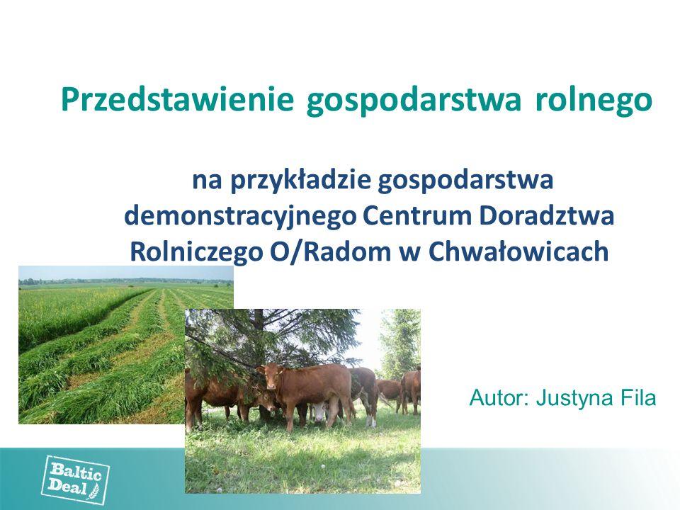 Przedstawienie gospodarstwa rolnego na przykładzie gospodarstwa demonstracyjnego Centrum Doradztwa Rolniczego O/Radom w Chwałowicach Autor: Justyna Fi