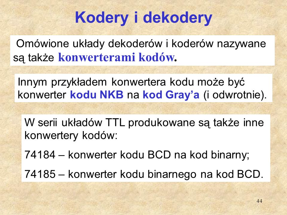 44 Kodery i dekodery Omówione układy dekoderów i koderów nazywane są także konwerterami kodów. Innym przykładem konwertera kodu może być konwerter kod