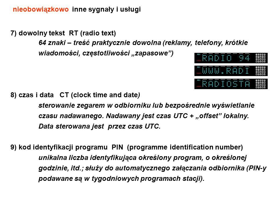 """7) dowolny tekst RT (radio text) 64 znaki – treść praktycznie dowolna (reklamy, telefony, krótkie wiadomości, częstotliwości """"zapasowe ) 8) czas i data CT (clock time and date) sterowanie zegarem w odbiorniku lub bezpośrednie wyświetlanie czasu nadawanego."""