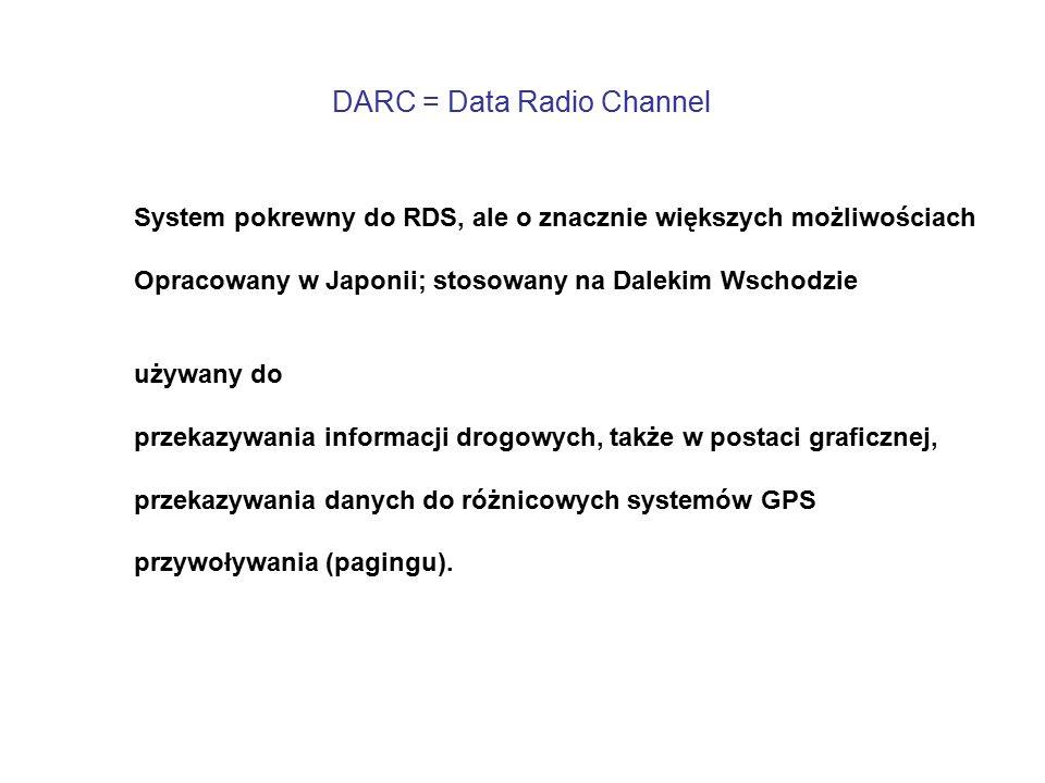 DARC = Data Radio Channel System pokrewny do RDS, ale o znacznie większych możliwościach Opracowany w Japonii; stosowany na Dalekim Wschodzie używany do przekazywania informacji drogowych, także w postaci graficznej, przekazywania danych do różnicowych systemów GPS przywoływania (pagingu).