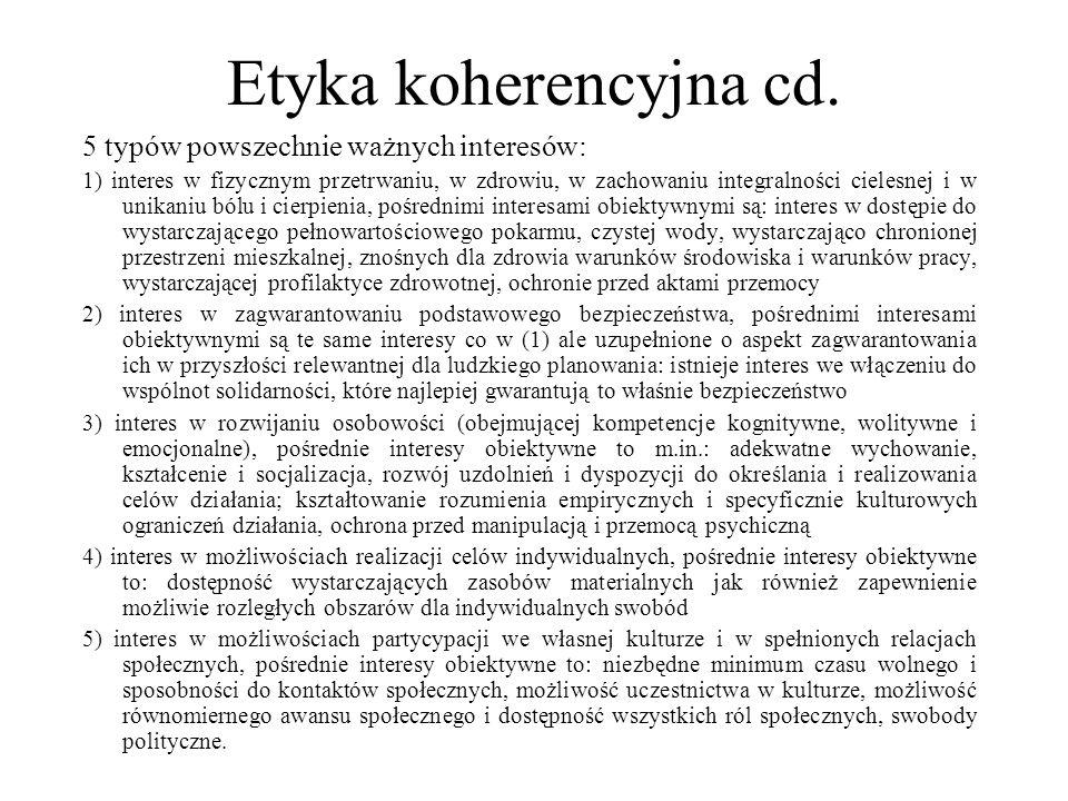 Etyka koherencyjna cd. 5 typów powszechnie ważnych interesów: 1) interes w fizycznym przetrwaniu, w zdrowiu, w zachowaniu integralności cielesnej i w