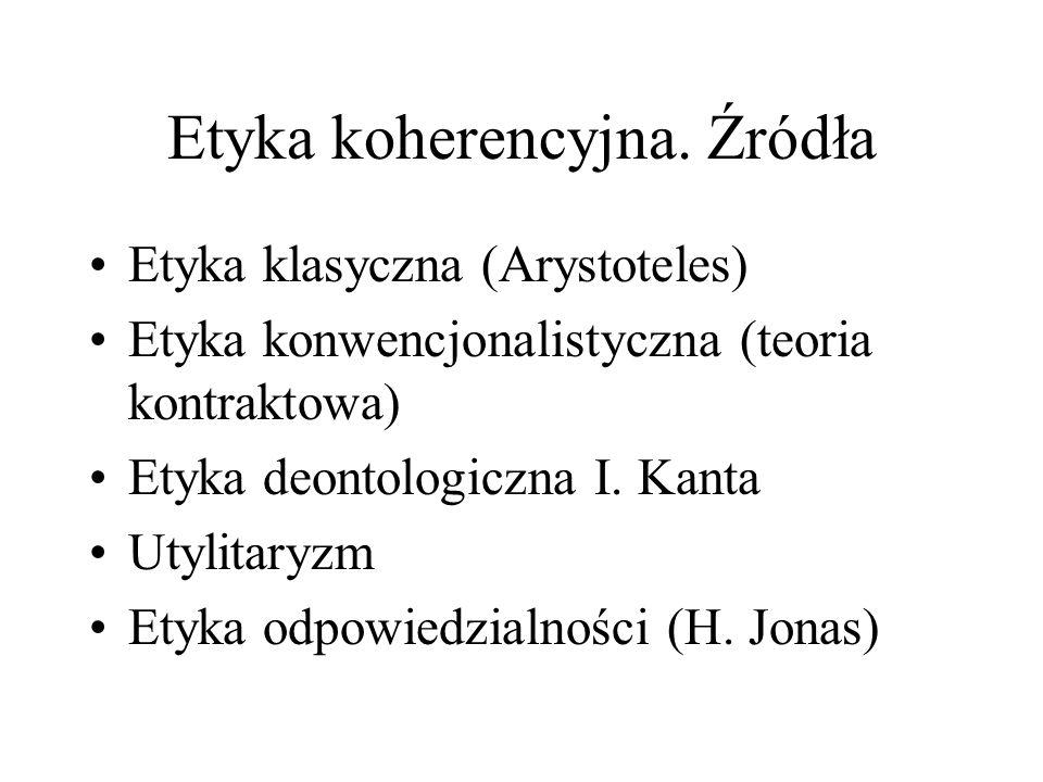 Etyka koherencyjna. Źródła Etyka klasyczna (Arystoteles) Etyka konwencjonalistyczna (teoria kontraktowa) Etyka deontologiczna I. Kanta Utylitaryzm Ety