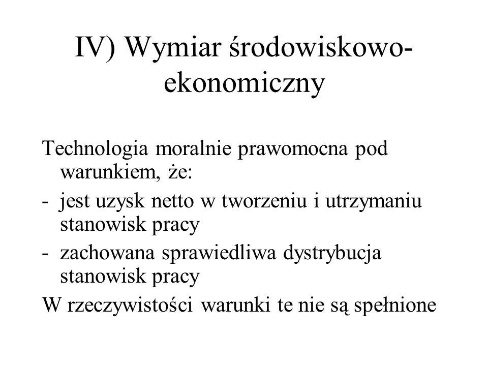 IV) Wymiar środowiskowo- ekonomiczny Technologia moralnie prawomocna pod warunkiem, że: -jest uzysk netto w tworzeniu i utrzymaniu stanowisk pracy -za