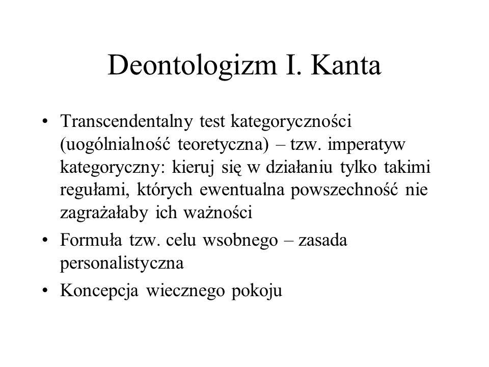 Deontologizm I. Kanta Transcendentalny test kategoryczności (uogólnialność teoretyczna) – tzw. imperatyw kategoryczny: kieruj się w działaniu tylko ta