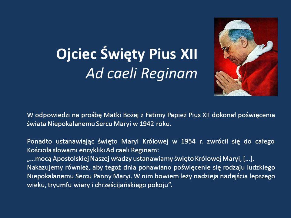 Ojciec Święty Pius XII Ad caeli Reginam W odpowiedzi na prośbę Matki Bożej z Fatimy Papież Pius XII dokonał poświęcenia świata Niepokalanemu Sercu Maryi w 1942 roku.